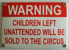 Warning – children left unattended will be sold to the circus